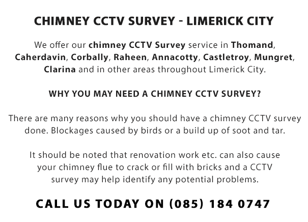 CHIMNEY CCTV SURVEY - LIMERICK CITY | We offer our chimney CCTV Survey service in Thomand, Caherdavin, Corbally, Raheen, Annacotty, Castletroy, Mungret, Clarina and in other areas throughout Limerick City.  WHY YOU MAY NEED A CHIMNEY CCTV SURVEY?  There are many reasons why you should have a chimney CCTV survey done. Blockages caused by birds or a build up of soot and tar.  It should be noted that renovation work etc. can also cause your chimney flue to crack or fill with bricks and a CCTV survey may help identify any potential problems.  Call Us Today On (085) 184 0747  Why Choose Us?  - Friendly Professional and Qualified Sweep;  - Years of Experience;  - Excellent Timekeeping; and - HETAS Registered