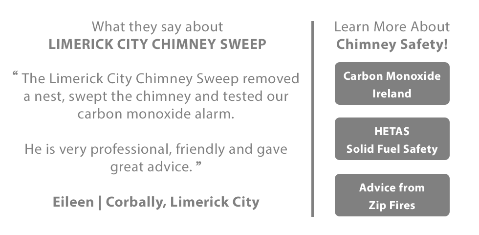 Reviews and Testimonials - What they say about LIMERICK CITY CHIMNEY SWEEP:  The Limerick City Chimney Sweep removed a nest, swept the chimney and tested our carbon monoxide alarm.  He is very professional, friendly and gave great advice. Eileen | Corbally, Limerick City  Learn more about Chimney Safety:  - Carbon Monoxide Ireland  - HETAS - Solid Fuel Safety  - Advice from Zip Fires